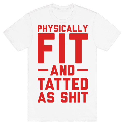 Physically Fit and Tatted as Shit Mens T-Shirt