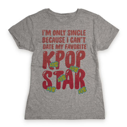 I'm Only Single Because I Can't Date My Favorite Kpop Star Womens T-Shirt