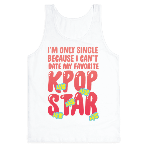 I'm Only Single Because I Can't Date My Favorite Kpop Star Tank Top