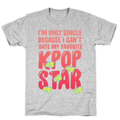 I'm Only Single Because I Can't Date My Favorite Kpop Star T-Shirt