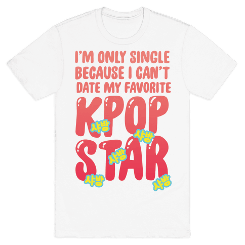I'm Only Single Because I Can't Date My Favorite Kpop Star Mens T-Shirt