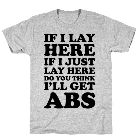 If I Lay Here If I Just Lay Here Do You Think I'll Get Abs Mens T-Shirt