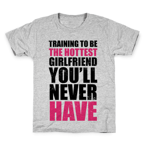 Training To Be The Hottest Girlfriend You'll Never Have Kids T-Shirt