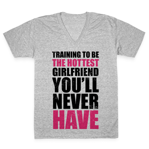 Training To Be The Hottest Girlfriend You'll Never Have V-Neck Tee Shirt