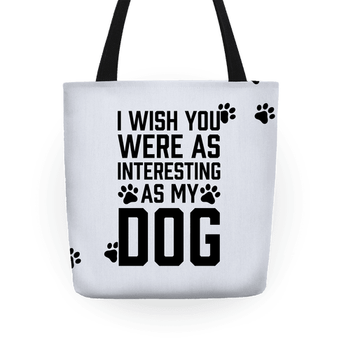I Wish You Were As Interesting As My Dog Tote