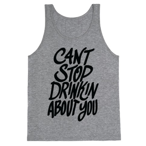 Can't Stop Drinkin About You (Tank) Tank Top