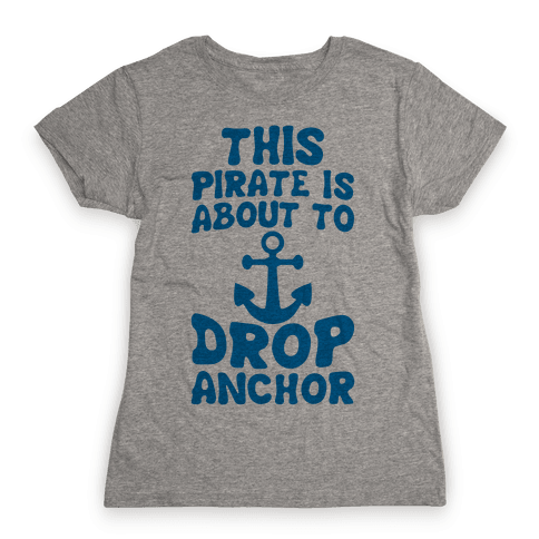 This Pirate Is About To Drop Anchor Womens T-Shirt