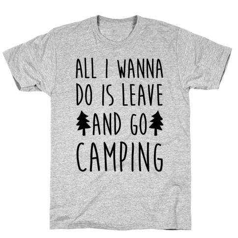 All I Wanna Do Is Leave And Go Camping T-Shirt