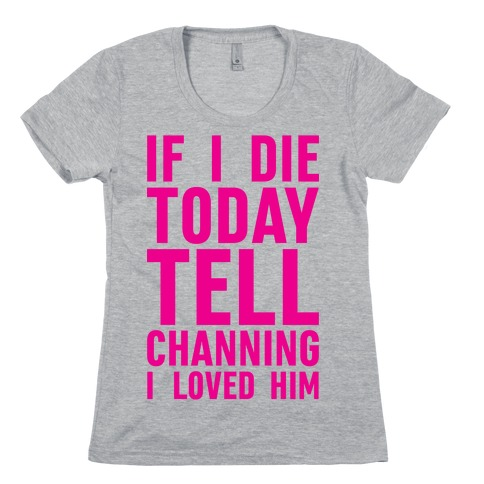 If I Die Today Tell Channing I Loved Him Womens T-Shirt