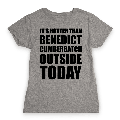 It's Hotter Than Benedict Cumberbatch Outside Today Womens T-Shirt
