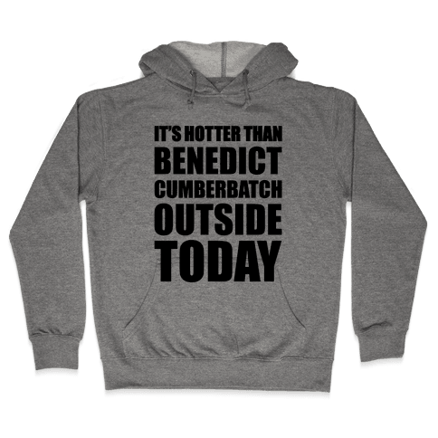 It's Hotter Than Benedict Cumberbatch Outside Today Hooded Sweatshirt