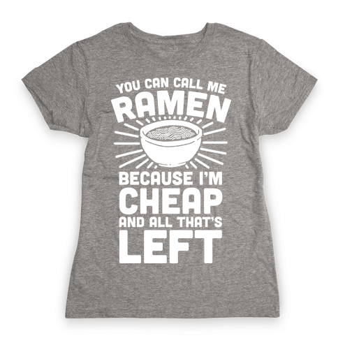 You Can Call Me Ramen Because I'm Cheap And All That's Left Womens T-Shirt