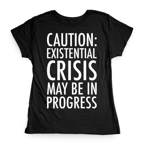 Caution: Existential Crisis May Be In Progress Womens T-Shirt