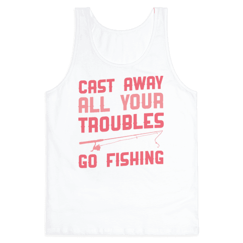 Cast Away Your Troubles. Go Fishing Tank Top
