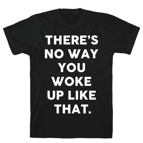 There's No Way You Woke Up Like That Mens T-Shirt