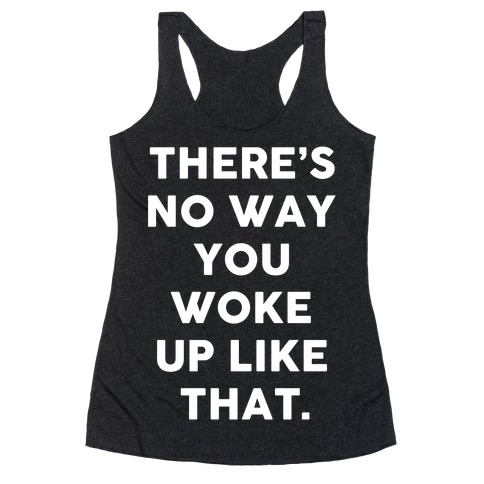 There's No Way You Woke Up Like That Racerback Tank Top
