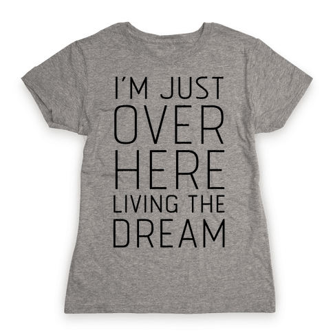 I'm Just Over Here Living The Dream  Womens T-Shirt