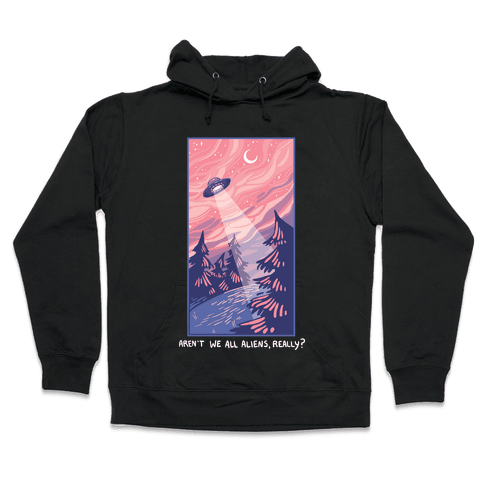 Aren't We All Aliens, Really? Hooded Sweatshirt
