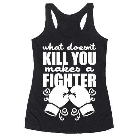 What Doesn't Kill You Makes A Fighter Racerback Tank Top