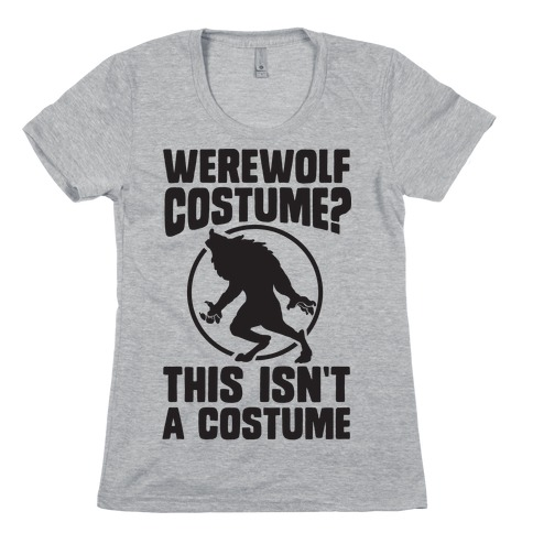 Werewolf Costume? This Isn't A Costume Womens T-Shirt
