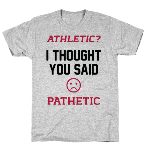 Athletic? I Thought You Said Pathetic Mens T-Shirt