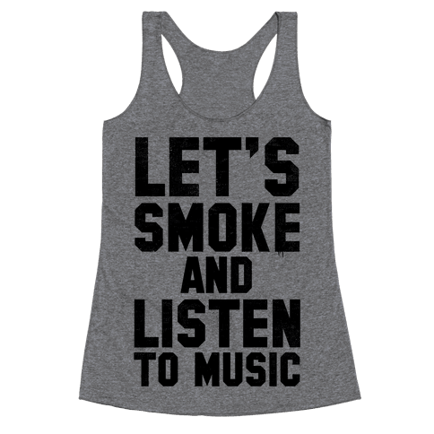 Let's Smoke and Listen to Music Racerback Tank Top