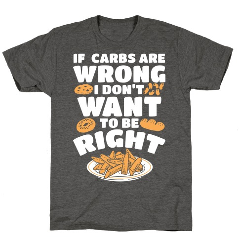 If Carbs Are Wrong I Don't Want to be Right T-Shirt