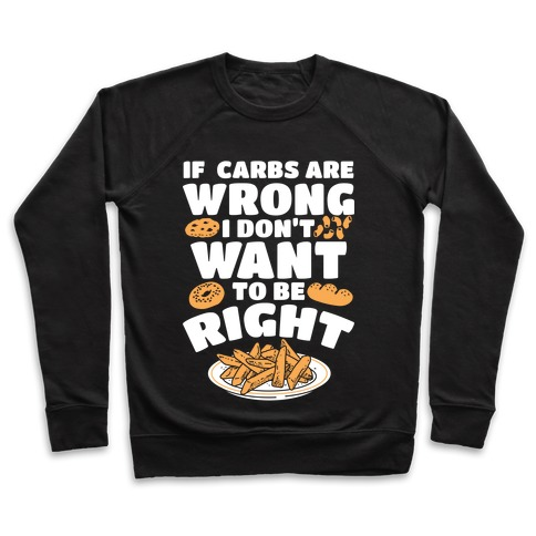 If Carbs Are Wrong I Don't Want to be Right Pullover