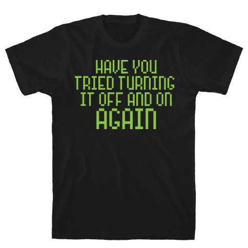 Have You Tried Turning It Off and On Again? Mens T-Shirt