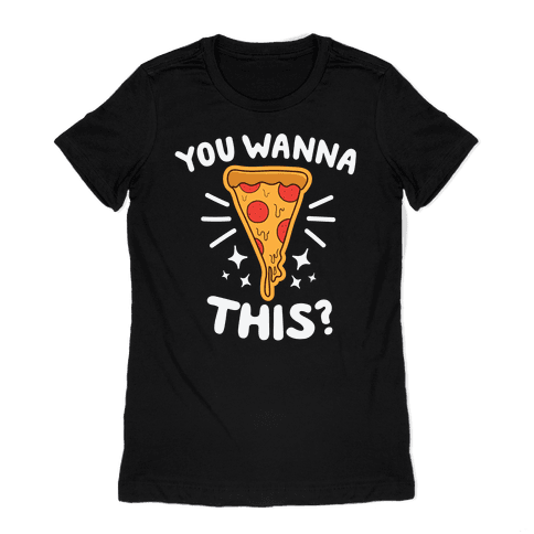You Wanna Pizza This? Womens T-Shirt