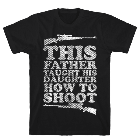 This Father Taught His Daughter How to Shoot Mens T-Shirt
