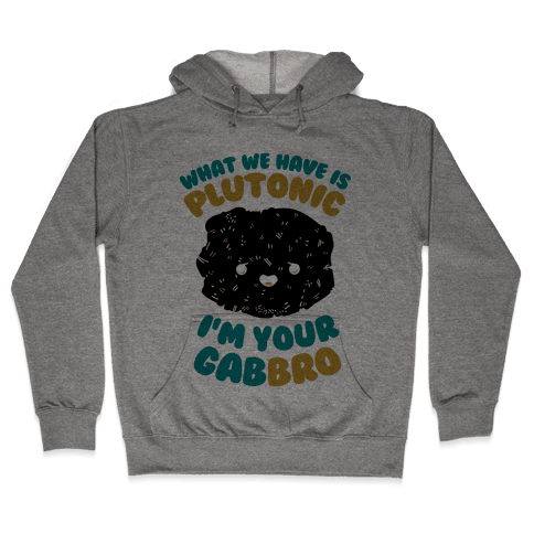 What We Have Is Plutonic I'm Your Gabbro Hooded Sweatshirt