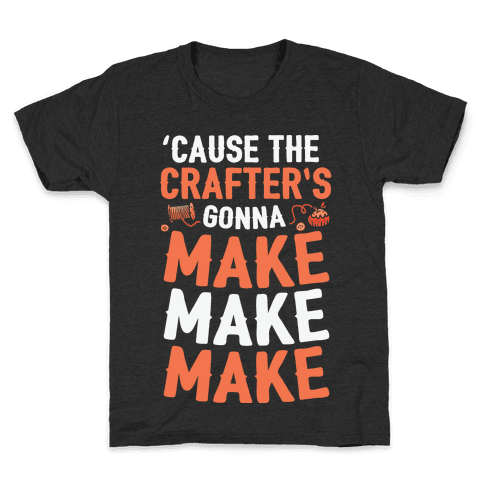 'Cause The Crafter's Gonna Make Make Make Kids T-Shirt