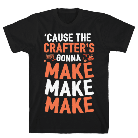 'Cause The Crafter's Gonna Make Make Make