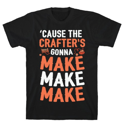 'Cause The Crafter's Gonna Make Make Make T-Shirt