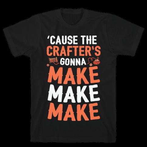 'Cause The Crafter's Gonna Make Make Make Mens T-Shirt