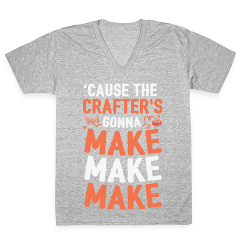 'Cause The Crafter's Gonna Make Make Make V-Neck Tee Shirt