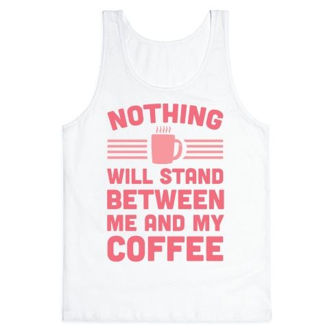 Nothing Will Stand Between Me And My Coffee Tank Top