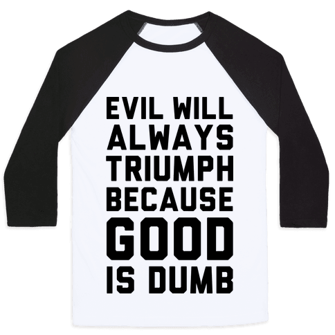 Evil Will Always Triumph Because Good Is Dumb Baseball Tee