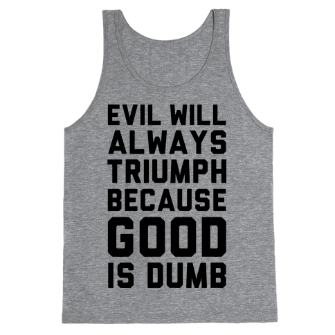 Evil Will Always Triumph Because Good Is Dumb Tank Top