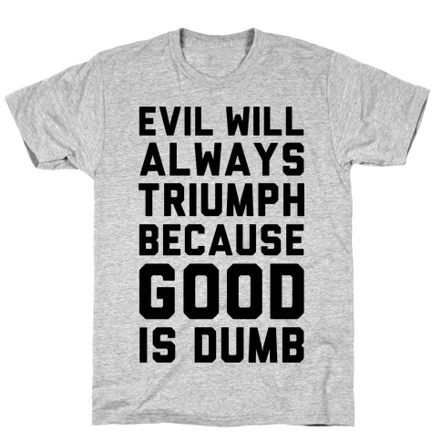 Evil Will Always Triumph Because Good Is Dumb Mens T-Shirt
