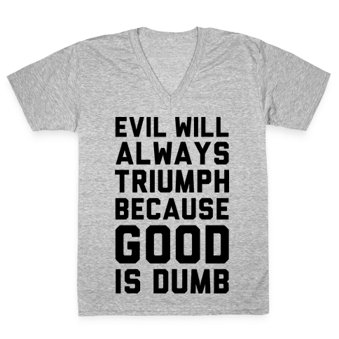 Evil Will Always Triumph Because Good Is Dumb V-Neck Tee Shirt