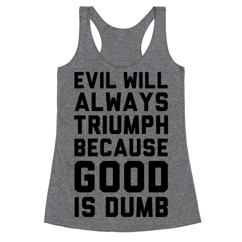 Evil Will Always Triumph Because Good Is Dumb Racerback Tank Top