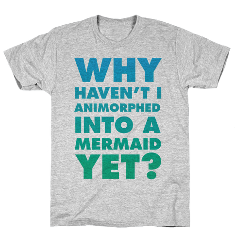 Why Haven't I Animorphed Into A Mermaid Yet? Mens T-Shirt