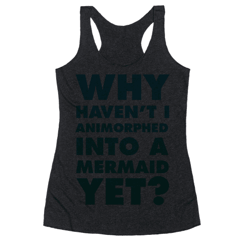 Why Haven't I Animorphed Into A Mermaid Yet? Racerback Tank Top