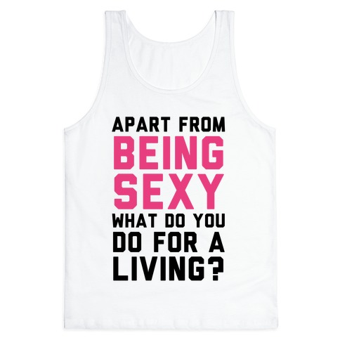 Apart From Being Sexy, What Do You Do For a Living? Tank Top