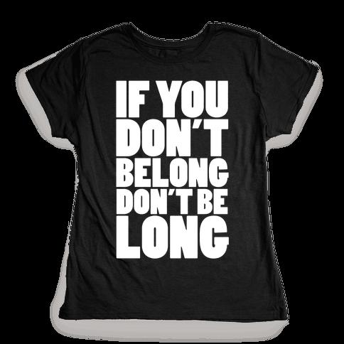 If You Don't Belong, Don't Be Long Womens T-Shirt