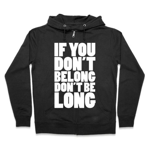 If You Don't Belong, Don't Be Long Zip Hoodie