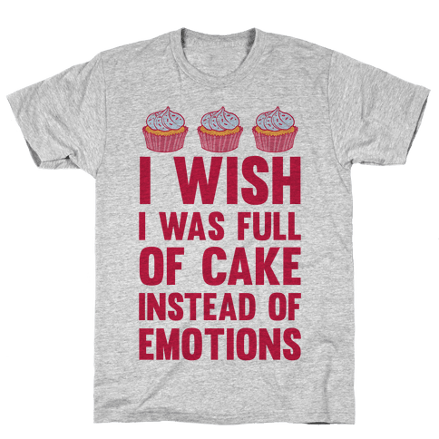 I Wish I Was Full Of Cake Instead Of Emotions Mens T-Shirt