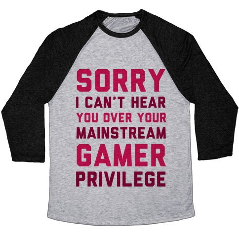 Sorry I Can't Hear You Over Your Mainstream Gamer Privilege Baseball Tee